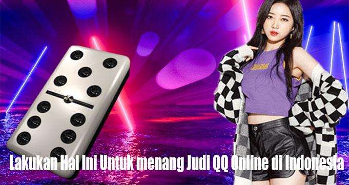 Lakukan Hal Ini Untuk menang Judi QQ Online di Indonesia