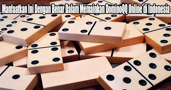 Manfaatkan Ini Dengan Benar Dalam Memainkan DominoQQ Online di Indonesia
