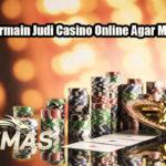 Peluang Bermain Judi Casino Online Agar Menang Terus