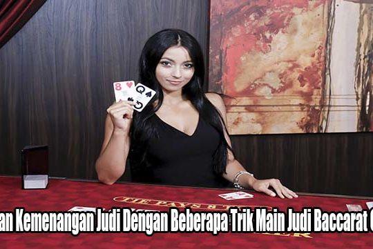 Hasilkan Kemenangan Judi Dengan Beberapa Trik Main Judi Baccarat Online